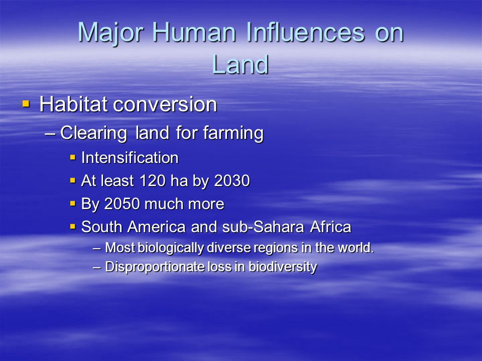 Major Human Influences on Land  Habitat conversion –Clearing land for farming  Intensification  At least 120 ha by 2030  By 2050 much more  South