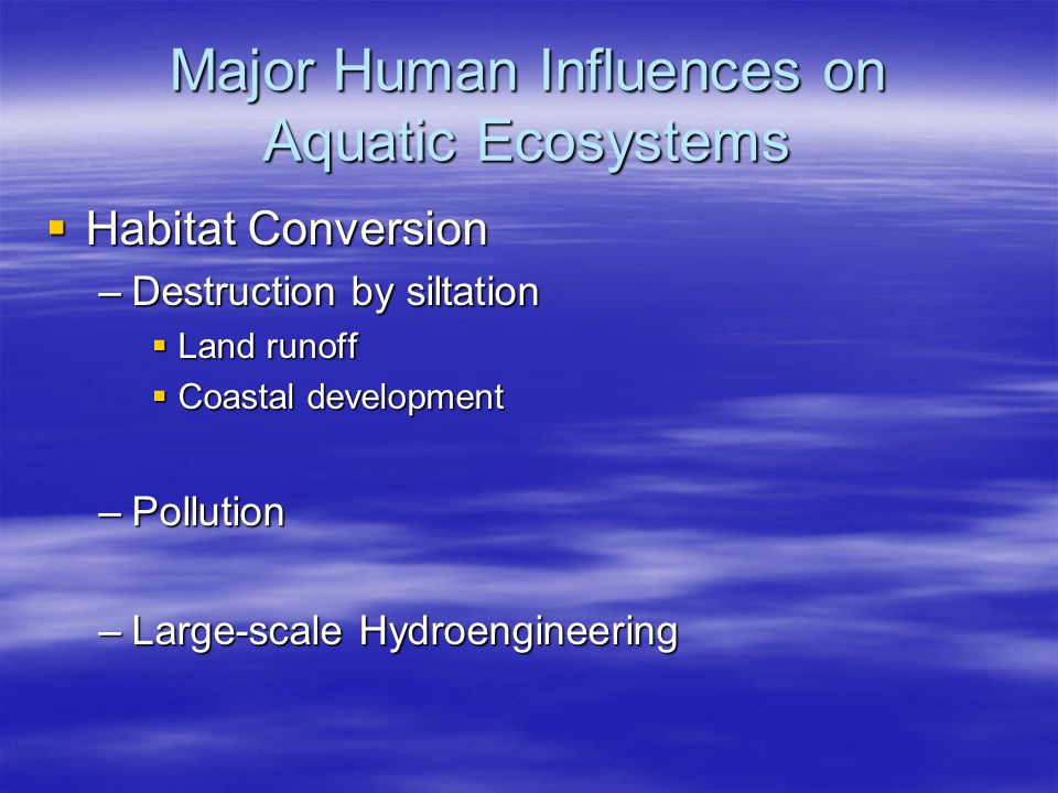 Major Human Influences on Aquatic Ecosystems  Habitat Conversion –Fresh water biodiversity has suffered the heaviest losses over the last 30 years.