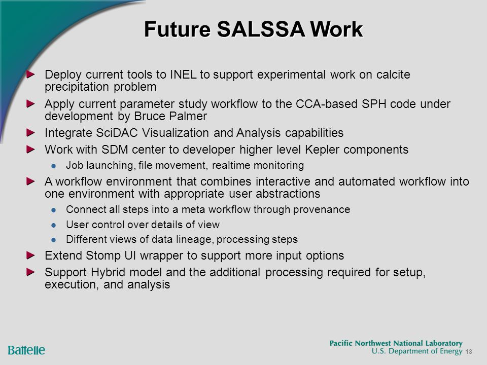 18 Future SALSSA Work Deploy current tools to INEL to support experimental work on calcite precipitation problem Apply current parameter study workflow to the CCA-based SPH code under development by Bruce Palmer Integrate SciDAC Visualization and Analysis capabilities Work with SDM center to developer higher level Kepler components Job launching, file movement, realtime monitoring A workflow environment that combines interactive and automated workflow into one environment with appropriate user abstractions Connect all steps into a meta workflow through provenance User control over details of view Different views of data lineage, processing steps Extend Stomp UI wrapper to support more input options Support Hybrid model and the additional processing required for setup, execution, and analysis