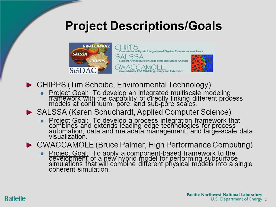 2 Project Descriptions/Goals CHIPPS (Tim Scheibe, Environmental Technology) Project Goal: To develop an integrated multiscale modeling framework with
