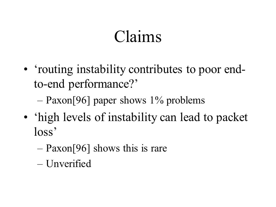 Claims 'routing instability contributes to poor end- to-end performance ' –Paxon[96] paper shows 1% problems 'high levels of instability can lead to packet loss' –Paxon[96] shows this is rare –Unverified
