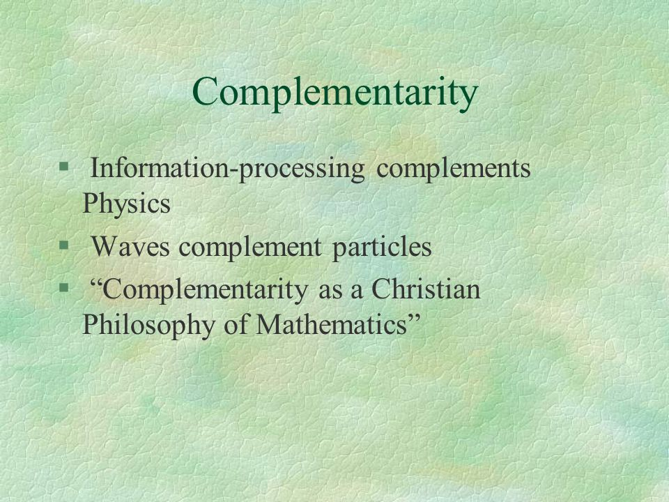 Complementarity § Information-processing complements Physics § Waves complement particles § Complementarity as a Christian Philosophy of Mathematics