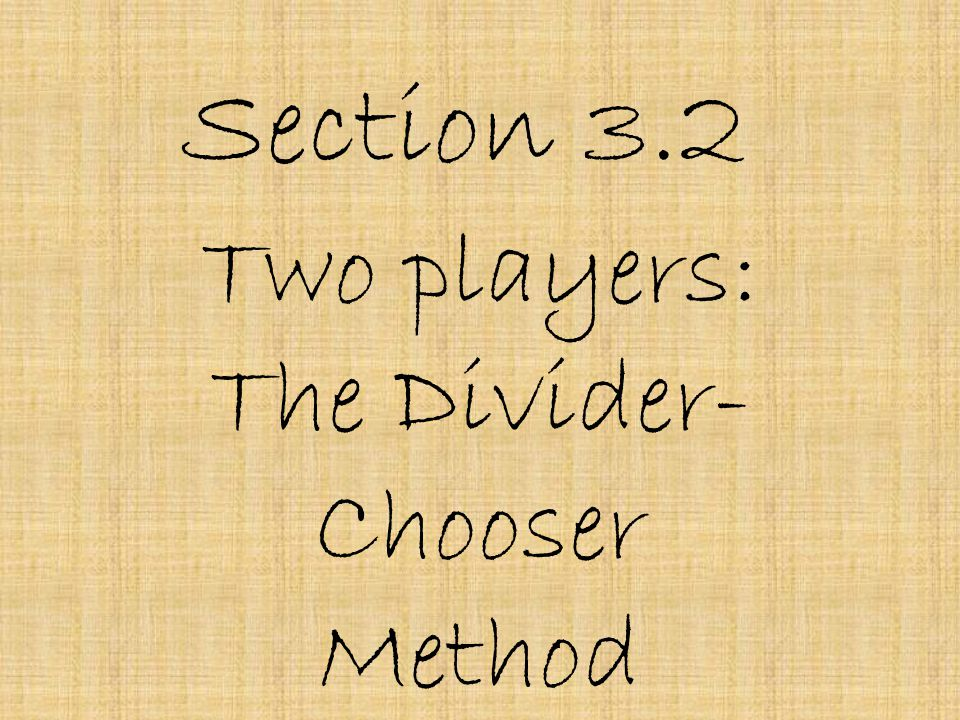 Section 3.2 Two players: The Divider- Chooser Method
