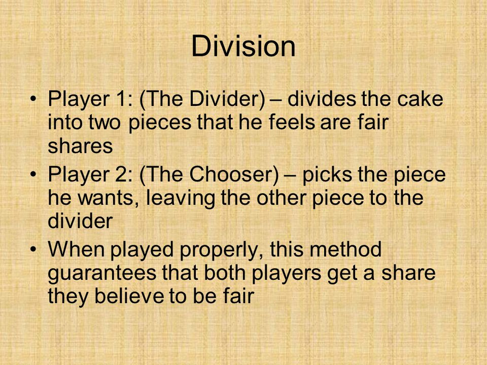 Division Player 1: (The Divider) – divides the cake into two pieces that he feels are fair shares Player 2: (The Chooser) – picks the piece he wants,