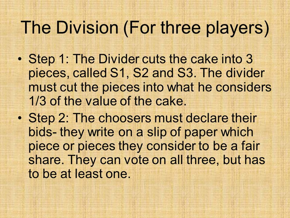 The Division (For three players) Step 1: The Divider cuts the cake into 3 pieces, called S1, S2 and S3. The divider must cut the pieces into what he c