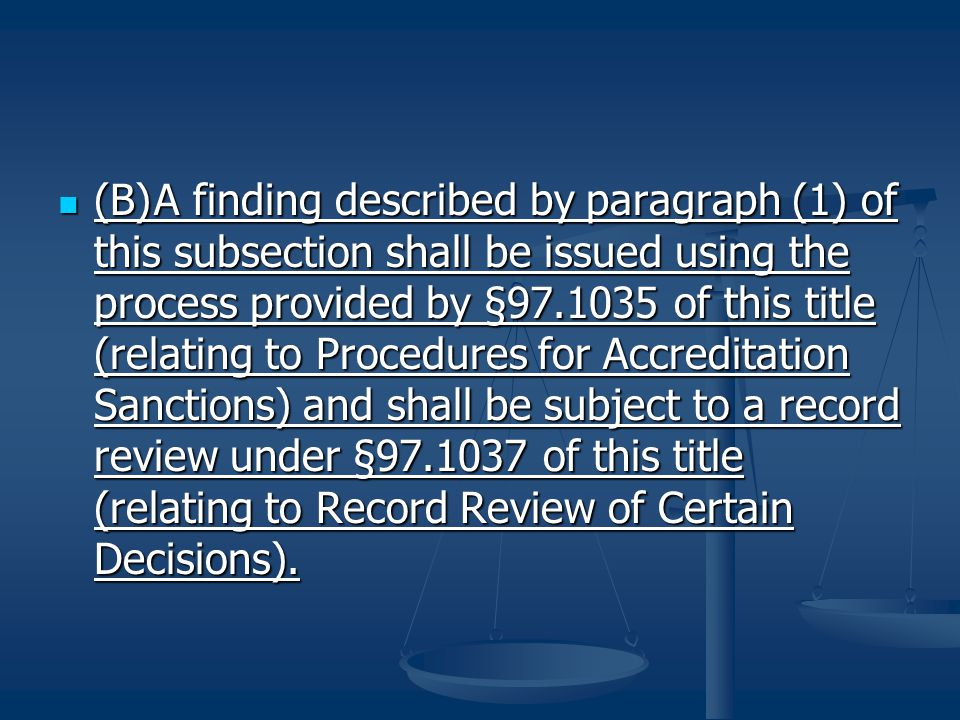 (B)A finding described by paragraph (1) of this subsection shall be issued using the process provided by §97.1035 of this title (relating to Procedures for Accreditation Sanctions) and shall be subject to a record review under §97.1037 of this title (relating to Record Review of Certain Decisions).