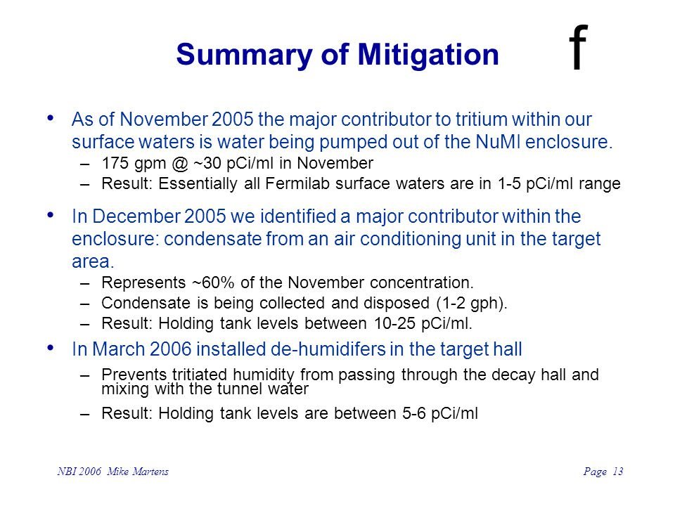 Page 13 NBI 2006 Mike Martens f Summary of Mitigation As of November 2005 the major contributor to tritium within our surface waters is water being pumped out of the NuMI enclosure.