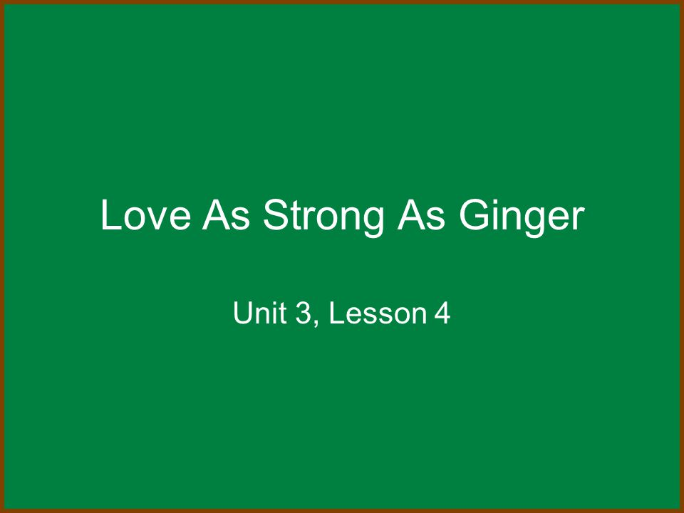 Love As Strong As Ginger Unit 3, Lesson 4