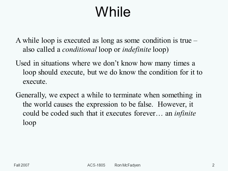 Fall 2007ACS-1805 Ron McFadyen2 While A while loop is executed as long as some condition is true – also called a conditional loop or indefinite loop)