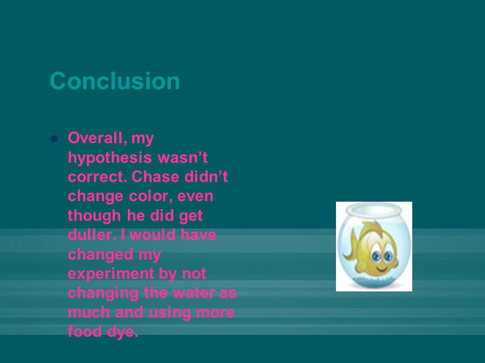Conclusion Overall, my hypothesis wasn't correct. Chase didn't change color, even though he did get duller. I would have changed my experiment by not