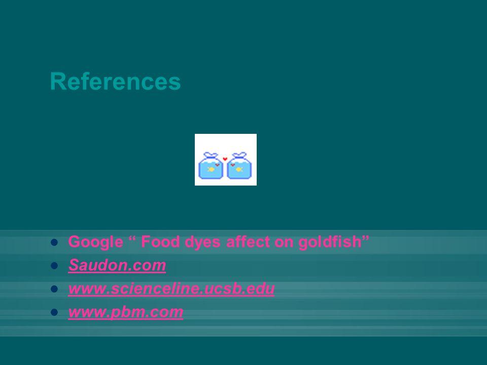 References Google Food dyes affect on goldfish Saudon.com www.scienceline.ucsb.edu www.pbm.com