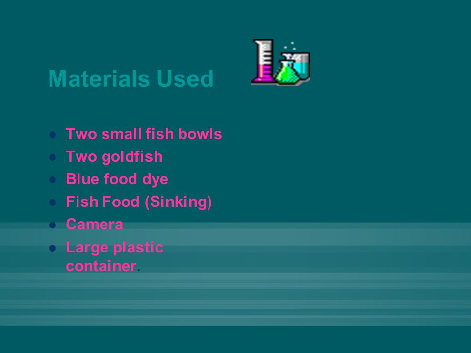 Materials Used Two small fish bowls Two goldfish Blue food dye Fish Food (Sinking) Camera Large plastic container.