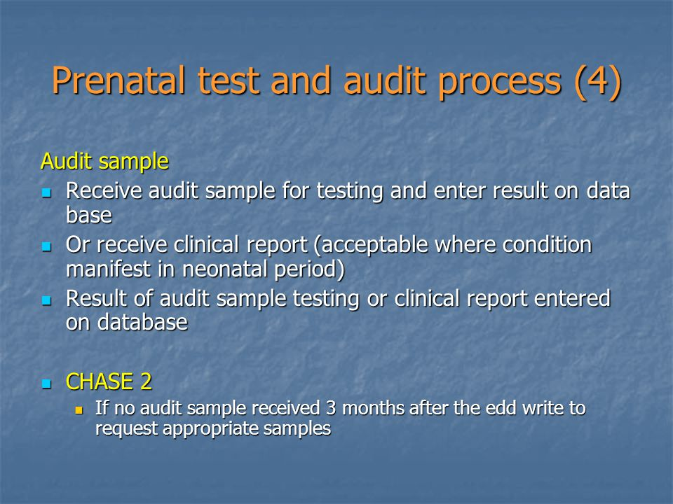 Prenatal test and audit process (4) Audit sample Receive audit sample for testing and enter result on data base Receive audit sample for testing and enter result on data base Or receive clinical report (acceptable where condition manifest in neonatal period) Or receive clinical report (acceptable where condition manifest in neonatal period) Result of audit sample testing or clinical report entered on database Result of audit sample testing or clinical report entered on database CHASE 2 CHASE 2 If no audit sample received 3 months after the edd write to request appropriate samples If no audit sample received 3 months after the edd write to request appropriate samples