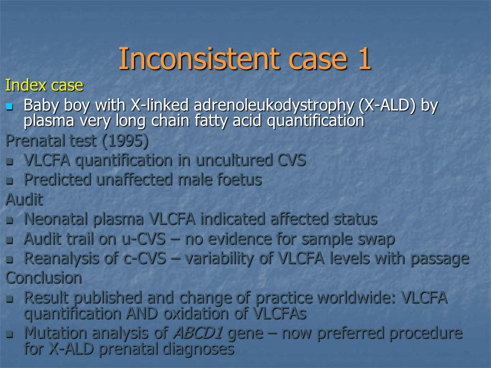 Inconsistent case 1 Index case Baby boy with X-linked adrenoleukodystrophy (X-ALD) by plasma very long chain fatty acid quantification Baby boy with X-linked adrenoleukodystrophy (X-ALD) by plasma very long chain fatty acid quantification Prenatal test (1995) VLCFA quantification in uncultured CVS VLCFA quantification in uncultured CVS Predicted unaffected male foetus Predicted unaffected male foetusAudit Neonatal plasma VLCFA indicated affected status Neonatal plasma VLCFA indicated affected status Audit trail on u-CVS – no evidence for sample swap Audit trail on u-CVS – no evidence for sample swap Reanalysis of c-CVS – variability of VLCFA levels with passage Reanalysis of c-CVS – variability of VLCFA levels with passageConclusion Result published and change of practice worldwide: VLCFA quantification AND oxidation of VLCFAs Result published and change of practice worldwide: VLCFA quantification AND oxidation of VLCFAs Mutation analysis of ABCD1 gene – now preferred procedure for X-ALD prenatal diagnoses Mutation analysis of ABCD1 gene – now preferred procedure for X-ALD prenatal diagnoses