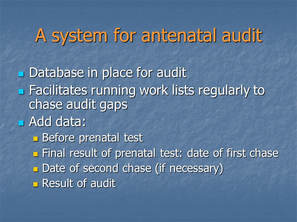 A system for antenatal audit Database in place for audit Database in place for audit Facilitates running work lists regularly to chase audit gaps Facilitates running work lists regularly to chase audit gaps Add data: Add data: Before prenatal test Before prenatal test Final result of prenatal test: date of first chase Final result of prenatal test: date of first chase Date of second chase (if necessary) Date of second chase (if necessary) Result of audit Result of audit