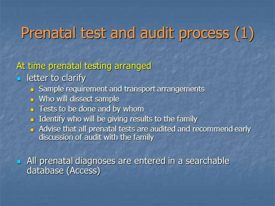 Prenatal test and audit process (1) At time prenatal testing arranged letter to clarify letter to clarify Sample requirement and transport arrangements Sample requirement and transport arrangements Who will dissect sample Who will dissect sample Tests to be done and by whom Tests to be done and by whom Identify who will be giving results to the family Identify who will be giving results to the family Advise that all prenatal tests are audited and recommend early discussion of audit with the family Advise that all prenatal tests are audited and recommend early discussion of audit with the family All prenatal diagnoses are entered in a searchable database (Access) All prenatal diagnoses are entered in a searchable database (Access)