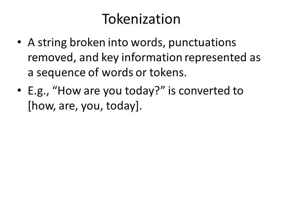 Tokenization A string broken into words, punctuations removed, and key information represented as a sequence of words or tokens.