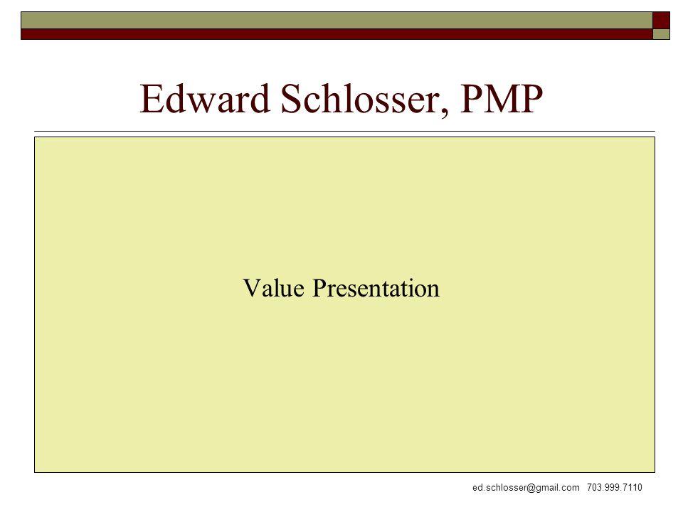 ed.schlosser@gmail.com 703.999.7110 Edward Schlosser, PMP Value Presentation