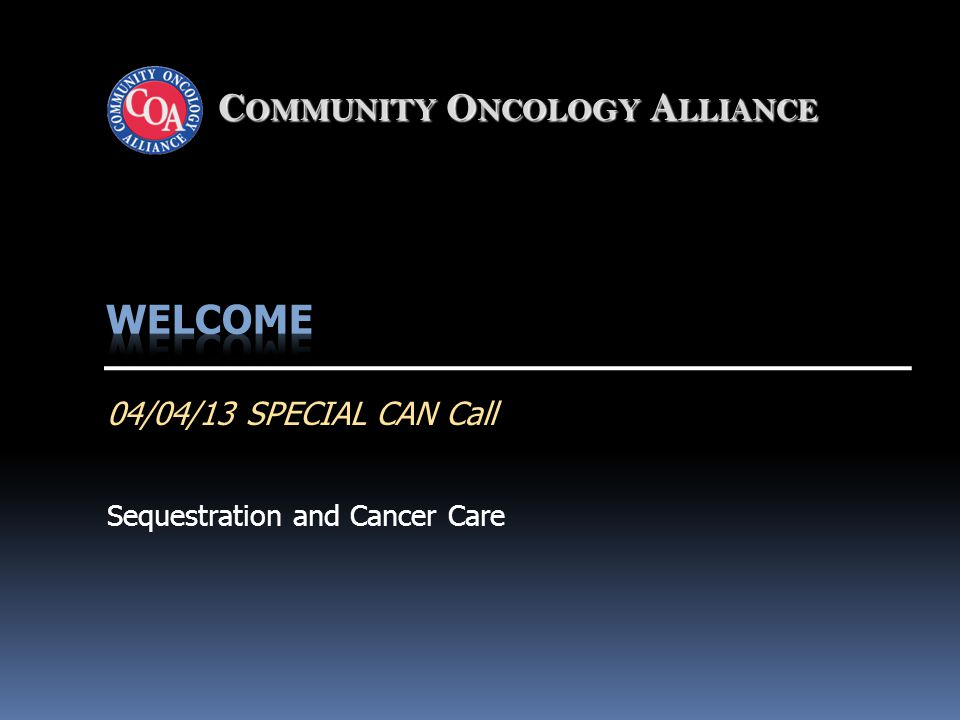 Community Oncology Alliance2 Reminders:  The audio portion of the call will be recorded.