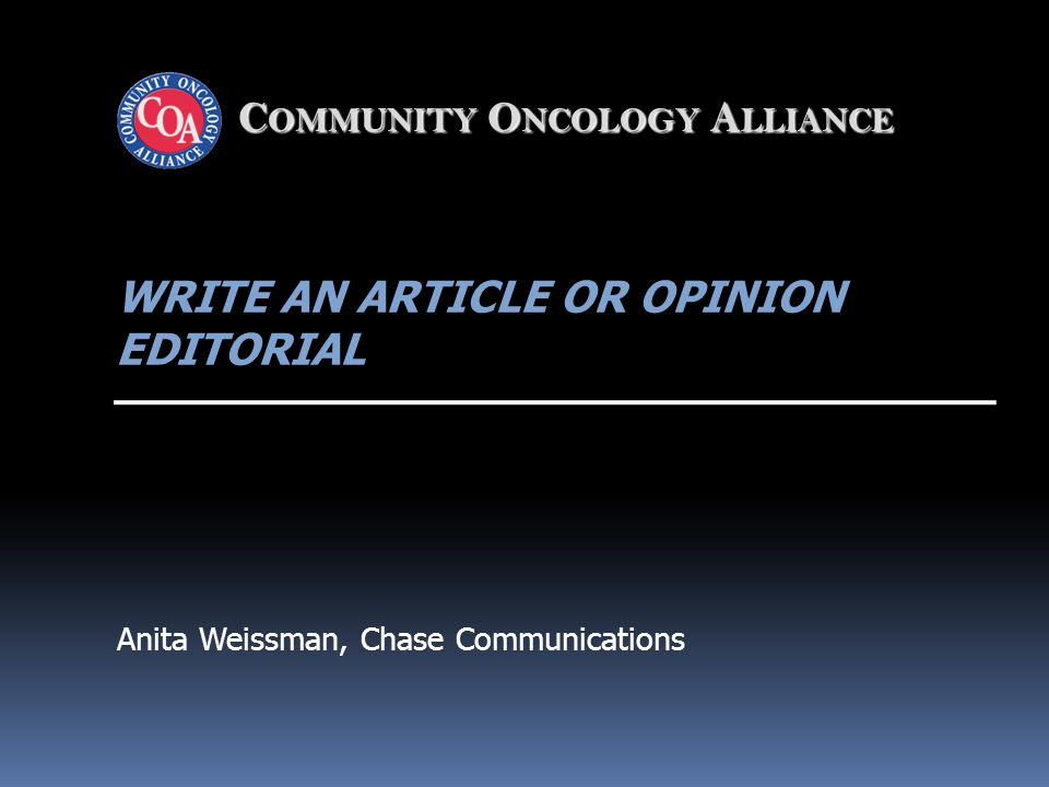 C OMMUNITY O NCOLOGY A LLIANCE WRITE AN ARTICLE OR OPINION EDITORIAL Anita Weissman, Chase Communications