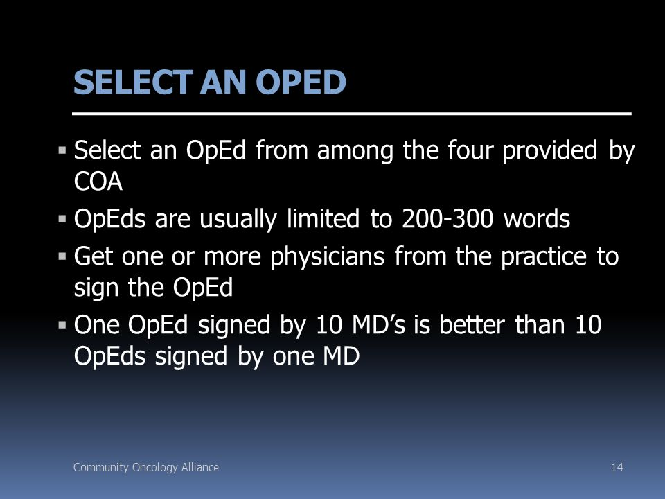 Community Oncology Alliance14 SELECT AN OPED  Select an OpEd from among the four provided by COA  OpEds are usually limited to 200-300 words  Get one or more physicians from the practice to sign the OpEd  One OpEd signed by 10 MD's is better than 10 OpEds signed by one MD
