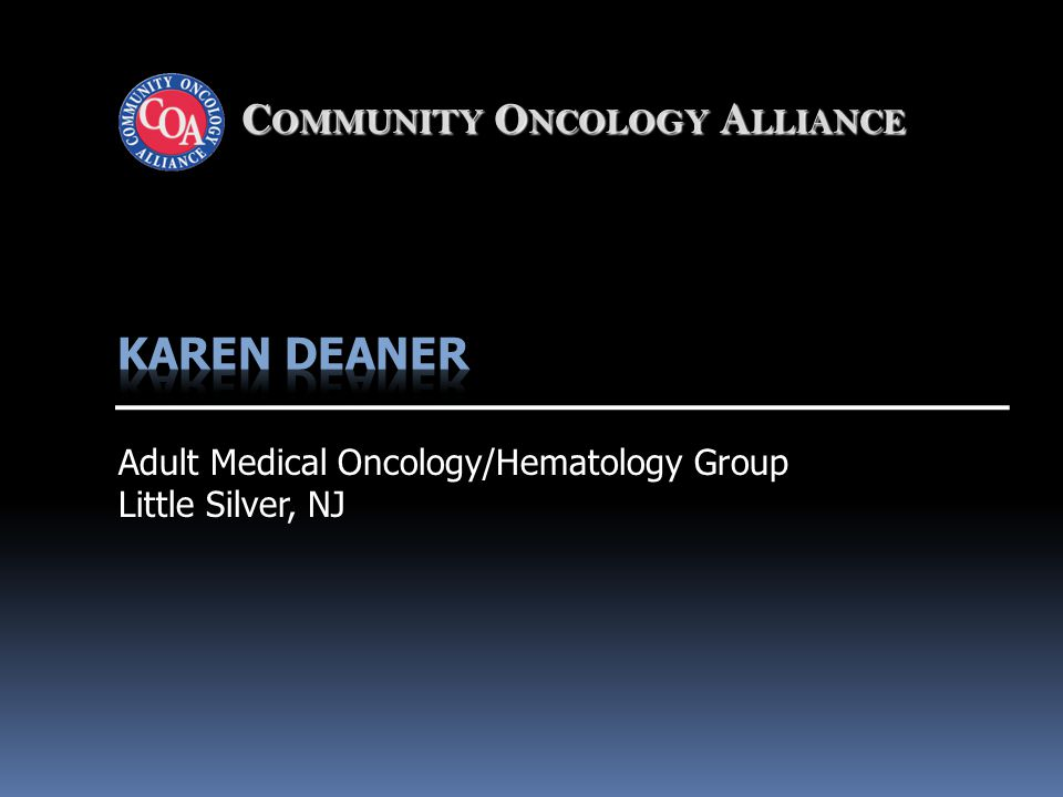 C OMMUNITY O NCOLOGY A LLIANCE Adult Medical Oncology/Hematology Group Little Silver, NJ