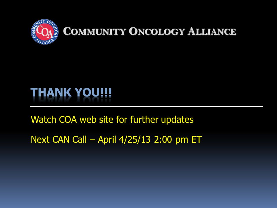 C OMMUNITY O NCOLOGY A LLIANCE Watch COA web site for further updates Next CAN Call – April 4/25/13 2:00 pm ET