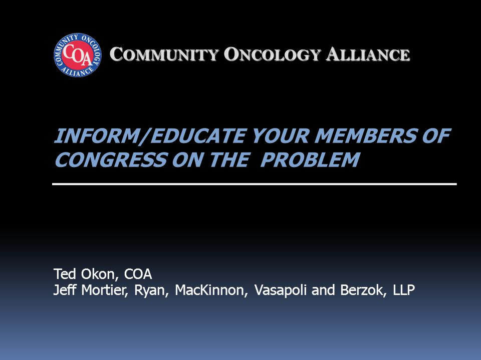 C OMMUNITY O NCOLOGY A LLIANCE INFORM/EDUCATE YOUR MEMBERS OF CONGRESS ON THE PROBLEM Ted Okon, COA Jeff Mortier, Ryan, MacKinnon, Vasapoli and Berzok, LLP