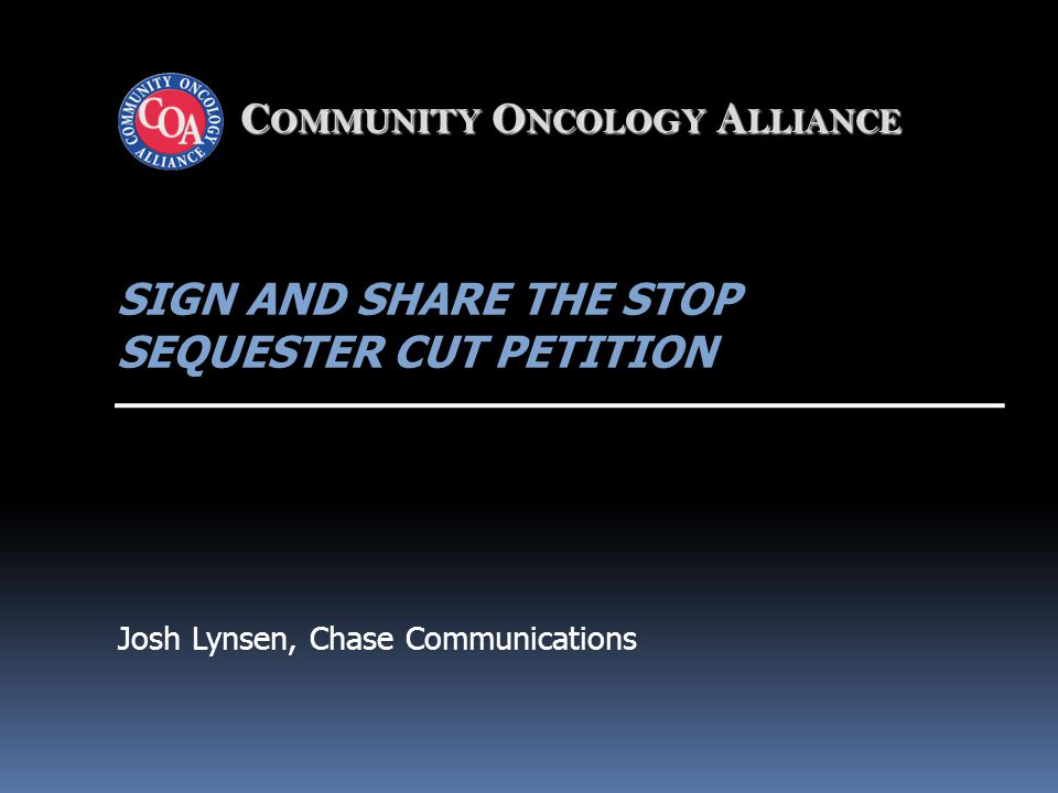 C OMMUNITY O NCOLOGY A LLIANCE SIGN AND SHARE THE STOP SEQUESTER CUT PETITION Josh Lynsen, Chase Communications