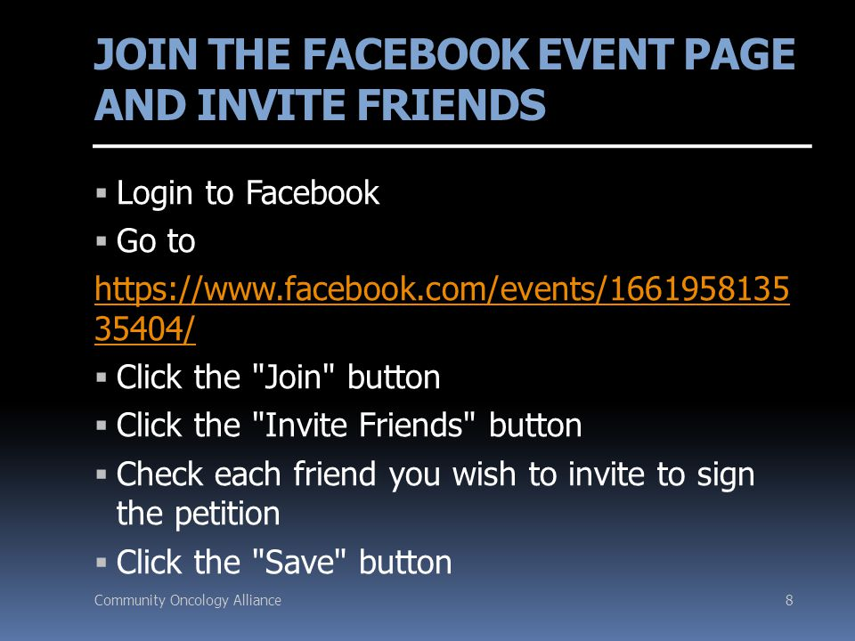 Community Oncology Alliance8 JOIN THE FACEBOOK EVENT PAGE AND INVITE FRIENDS  Login to Facebook  Go to https://www.facebook.com/events/1661958135 35404/  Click the Join button  Click the Invite Friends button  Check each friend you wish to invite to sign the petition  Click the Save button