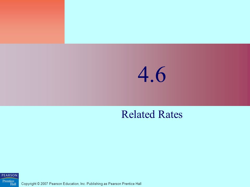 Copyright © 2007 Pearson Education, Inc. Publishing as Pearson Prentice Hall 4.6 Related Rates