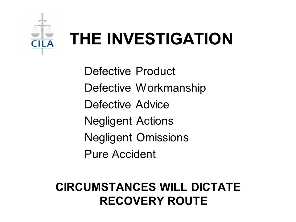 THE INVESTIGATION Defective Product Defective Workmanship Defective Advice Negligent Actions Negligent Omissions Pure Accident CIRCUMSTANCES WILL DICTATE RECOVERY ROUTE