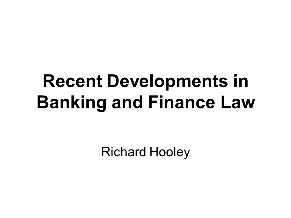 Recent Developments in Banking and Finance Law Richard Hooley
