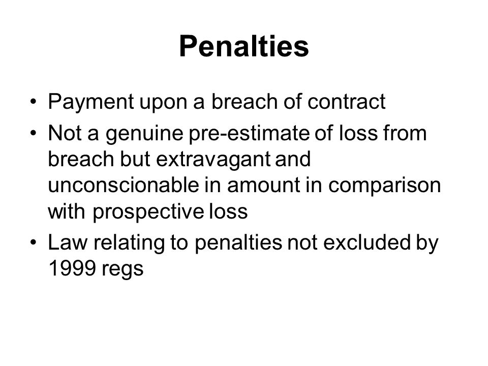 Penalties Payment upon a breach of contract Not a genuine pre-estimate of loss from breach but extravagant and unconscionable in amount in comparison with prospective loss Law relating to penalties not excluded by 1999 regs