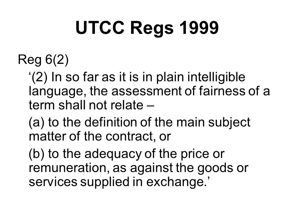 UTCC Regs 1999 Reg 6(2) '(2) In so far as it is in plain intelligible language, the assessment of fairness of a term shall not relate – (a) to the definition of the main subject matter of the contract, or (b) to the adequacy of the price or remuneration, as against the goods or services supplied in exchange.'