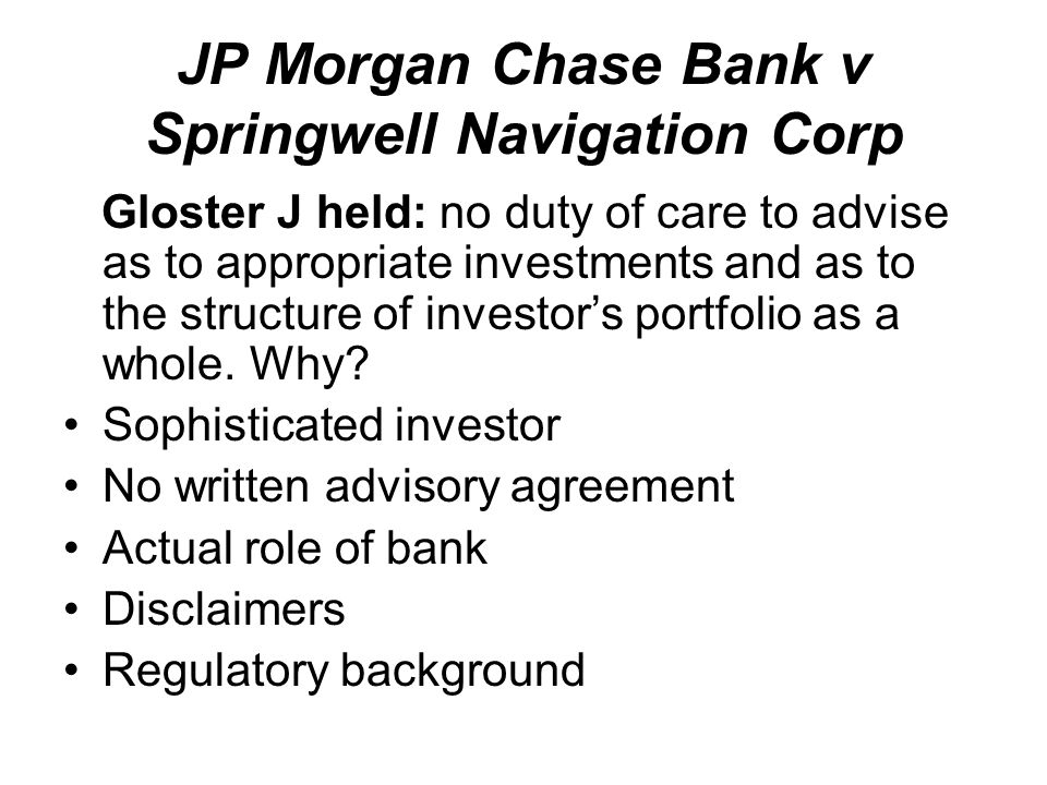 JP Morgan Chase Bank v Springwell Navigation Corp Gloster J held: no duty of care to advise as to appropriate investments and as to the structure of investor's portfolio as a whole.