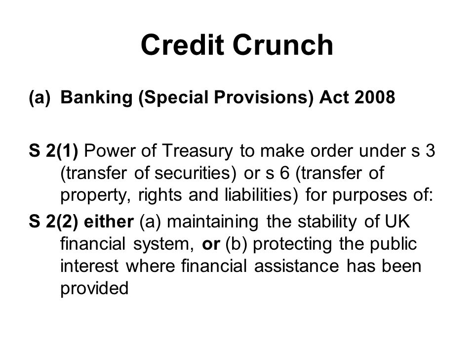 Credit Crunch (a)Banking (Special Provisions) Act 2008 S 2(1) Power of Treasury to make order under s 3 (transfer of securities) or s 6 (transfer of property, rights and liabilities) for purposes of: S 2(2) either (a) maintaining the stability of UK financial system, or (b) protecting the public interest where financial assistance has been provided
