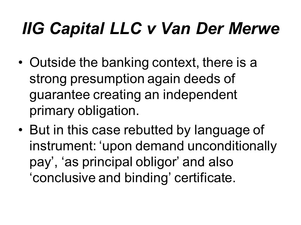 IIG Capital LLC v Van Der Merwe Outside the banking context, there is a strong presumption again deeds of guarantee creating an independent primary obligation.