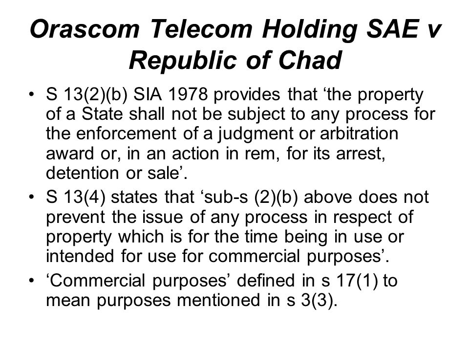 Orascom Telecom Holding SAE v Republic of Chad S 13(2)(b) SIA 1978 provides that 'the property of a State shall not be subject to any process for the enforcement of a judgment or arbitration award or, in an action in rem, for its arrest, detention or sale'.
