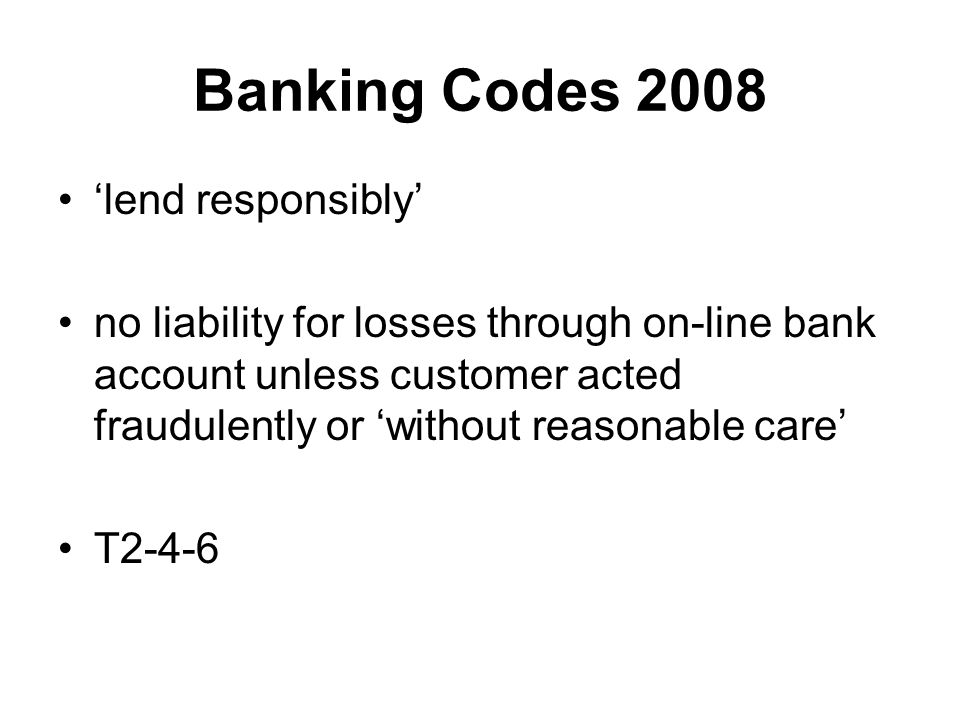 Banking Codes 2008 'lend responsibly' no liability for losses through on-line bank account unless customer acted fraudulently or 'without reasonable care' T2-4-6
