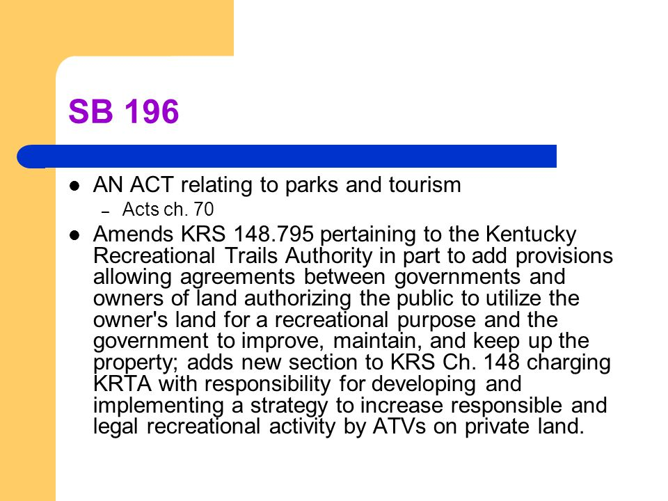 SB 196 AN ACT relating to parks and tourism – Acts ch. 70 Amends KRS 148.795 pertaining to the Kentucky Recreational Trails Authority in part to add p
