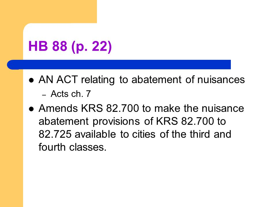 HB 88 (p. 22) AN ACT relating to abatement of nuisances – Acts ch. 7 Amends KRS 82.700 to make the nuisance abatement provisions of KRS 82.700 to 82.7
