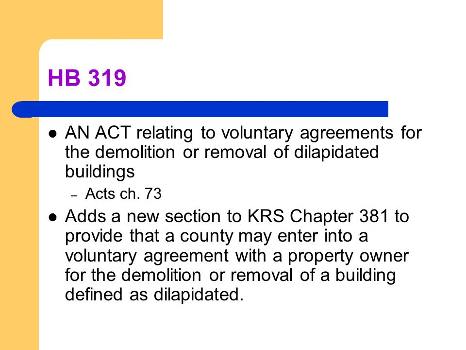 HB 319 AN ACT relating to voluntary agreements for the demolition or removal of dilapidated buildings – Acts ch. 73 Adds a new section to KRS Chapter