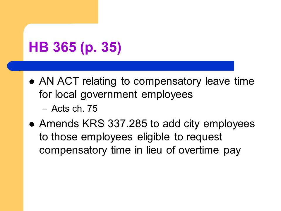 HB 365 (p. 35) AN ACT relating to compensatory leave time for local government employees – Acts ch. 75 Amends KRS 337.285 to add city employees to tho