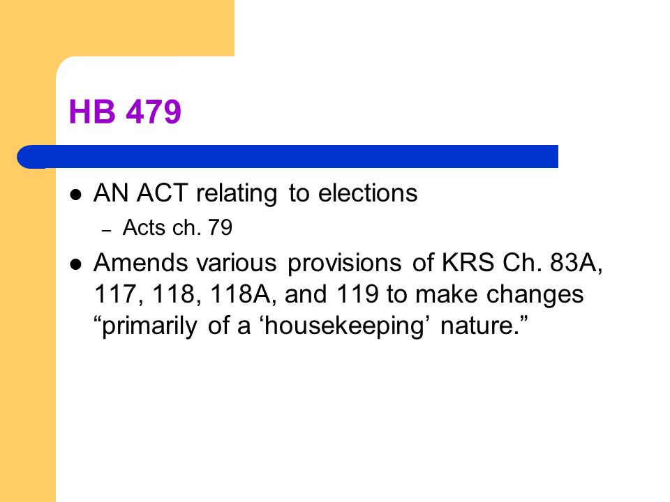 "HB 479 AN ACT relating to elections – Acts ch. 79 Amends various provisions of KRS Ch. 83A, 117, 118, 118A, and 119 to make changes ""primarily of a 'h"