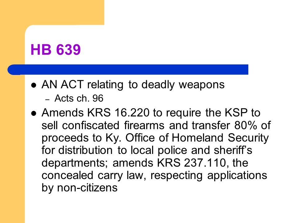 HB 639 AN ACT relating to deadly weapons – Acts ch. 96 Amends KRS 16.220 to require the KSP to sell confiscated firearms and transfer 80% of proceeds