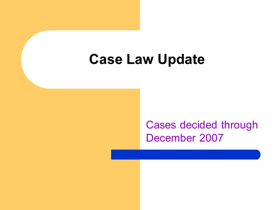 Case Law Update Cases decided through December 2007