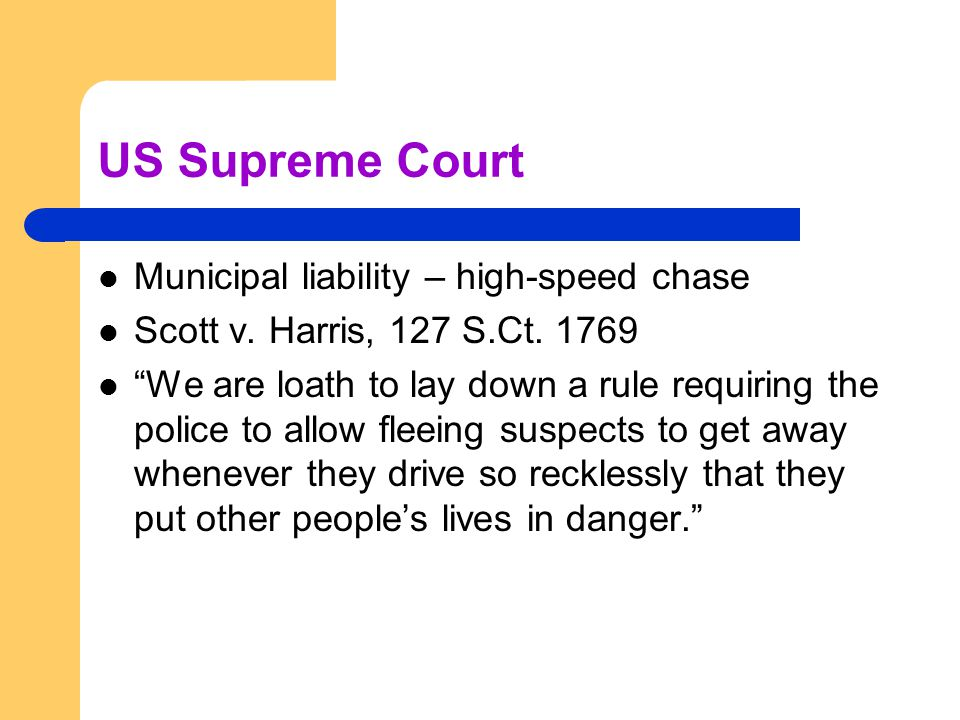 "US Supreme Court Municipal liability – high-speed chase Scott v. Harris, 127 S.Ct. 1769 ""We are loath to lay down a rule requiring the police to allow"