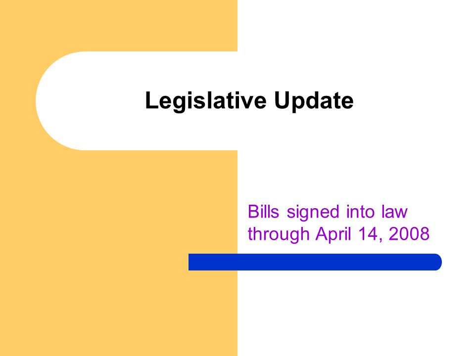 Legislative Update Bills signed into law through April 14, 2008
