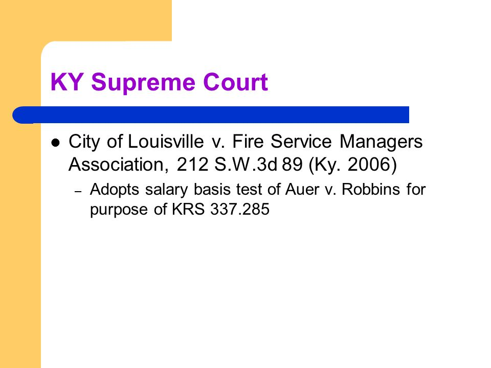 KY Supreme Court City of Louisville v. Fire Service Managers Association, 212 S.W.3d 89 (Ky. 2006) – Adopts salary basis test of Auer v. Robbins for p
